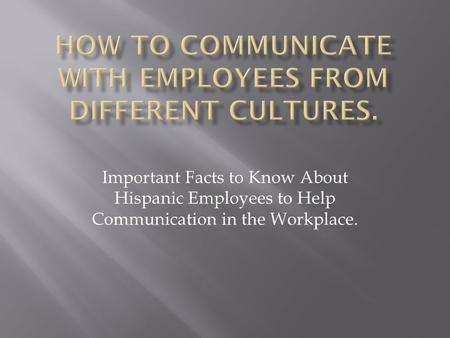 Important Facts to Know About Hispanic Employees to Help Communication in the Workplace.