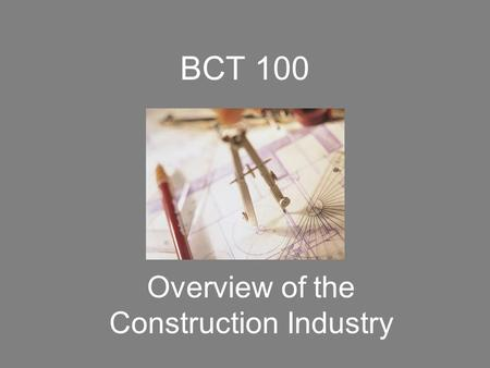 BCT 100 Overview of the Construction Industry. The Sequence of a Project Owner Identifies a Project Design Phase Bidding /Permits/ Subcontracts Construction.
