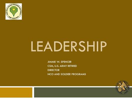 LEADERSHIP JIMMIE W. SPENCER CSM, U.S. ARMY RETIRED DIRECTOR NCO AND SOLDIER PROGRAMS.
