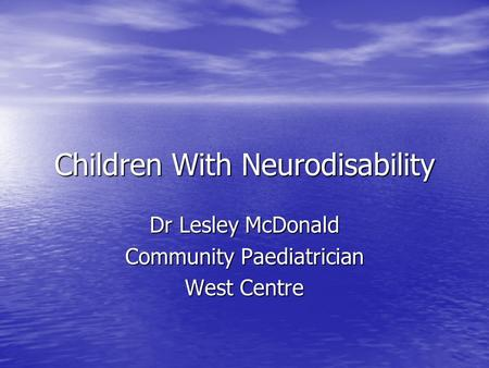 Children With Neurodisability Dr Lesley McDonald Community Paediatrician West Centre.