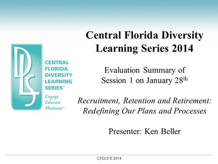 CFDLS © 2014 Central Florida Diversity Learning Series 2014 Evaluation Summary of Session 1 on January 28 th Recruitment, Retention and Retirement: Redefining.