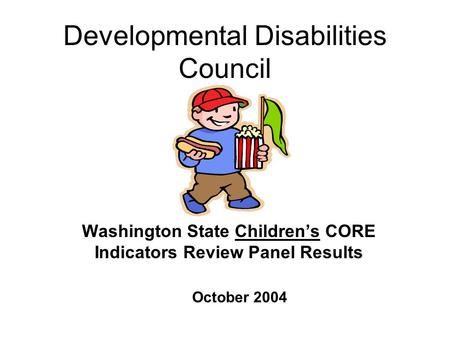 Developmental Disabilities Council Washington State Children's CORE Indicators Review Panel Results October 2004.