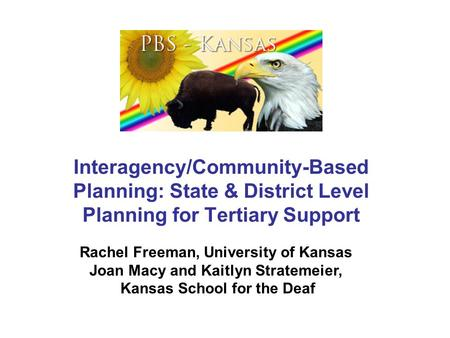 Interagency/Community-Based Planning: State & District Level Planning for Tertiary Support Rachel Freeman, University of Kansas Joan Macy and Kaitlyn Stratemeier,
