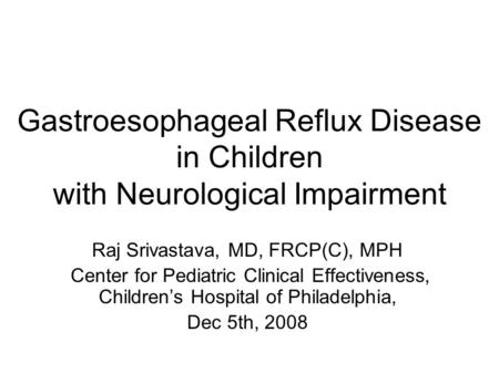 Gastroesophageal Reflux Disease in Children with Neurological Impairment Raj Srivastava, MD, FRCP(C), MPH Center for Pediatric Clinical Effectiveness,
