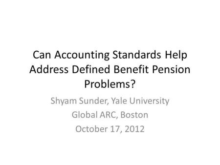 Can Accounting Standards Help Address Defined Benefit Pension Problems? Shyam Sunder, Yale University Global ARC, Boston October 17, 2012.