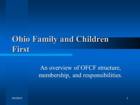 9/2/20151 Ohio Family and Children First An overview of OFCF structure, membership, and responsibilities.