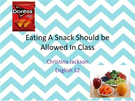 Eating A Snack Should be Allowed In Class Christina Jackson English 12.