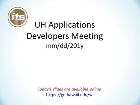 UH Applications Developers Meeting mm/dd/201y Today's slides are available online https://go.hawaii.edu/w.