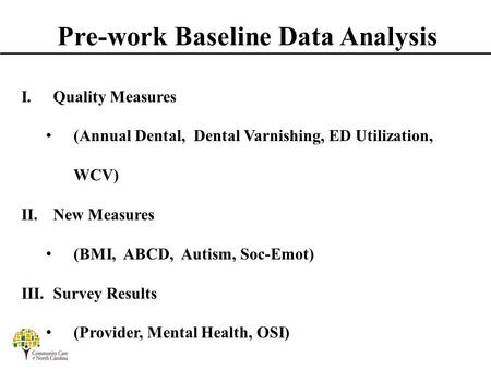 Pre-work Baseline Data Analysis I. Quality Measures (Annual Dental, Dental Varnishing, ED Utilization, WCV) II. New Measures (BMI, ABCD, Autism, Soc-Emot)