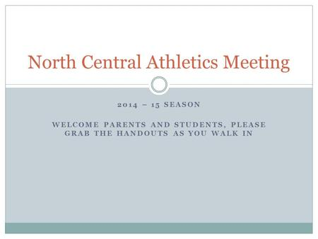2014 – 15 SEASON WELCOME PARENTS AND STUDENTS, PLEASE GRAB THE HANDOUTS AS YOU WALK IN North Central Athletics Meeting.