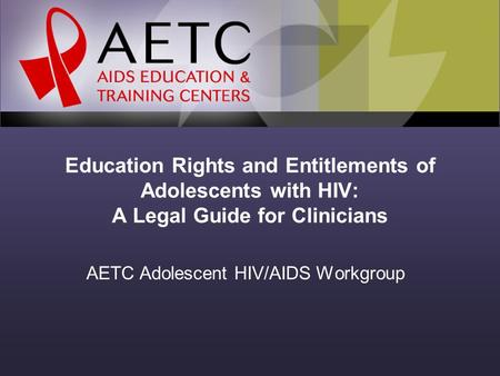 Education Rights and Entitlements of Adolescents with HIV: A Legal Guide for Clinicians AETC Adolescent HIV/AIDS Workgroup.
