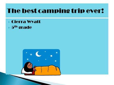  Cierra Wyatt  5 th grade  Camping is the best thing to do in the summer! It is fun and there are a lot of things to do. There's sleeping in tents,