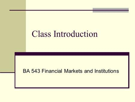Class Introduction BA 543 Financial Markets and Institutions.