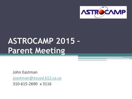 ASTROCAMP 2015 – Parent Meeting John Eastman 310-615-2690 x 3116.