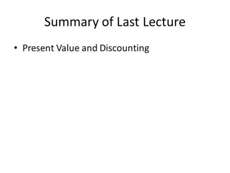 Summary of Last Lecture Present Value and Discounting.