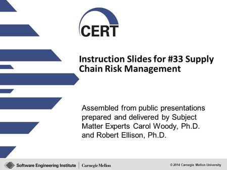 © 2014 Carnegie Mellon University Instruction <strong>Slides</strong> for #33 Supply Chain Risk Management Assembled from public presentations prepared and delivered by.