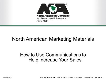 1FOR AGENT USE ONLY. NOT TO BE USED FOR CONSUMER SOLICITATION PURPOSES. North American Marketing Materials How to Use Communications to Help Increase Your.