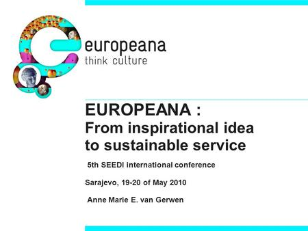 EUROPEANA : From inspirational idea to sustainable service 5th SEEDI international conference Sarajevo, 19-20 of May 2010 Anne Marie E. van Gerwen.