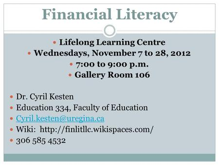 Financial Literacy Lifelong Learning Centre Wednesdays, November 7 to 28, 2012 7:00 to 9:00 p.m. Gallery Room 106 Dr. Cyril Kesten Education 334, Faculty.