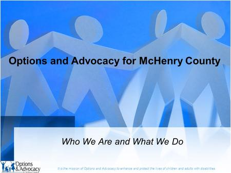 It is the mission of Options and Advocacy to enhance and protect the lives of children and adults with disabilities. Options and Advocacy for McHenry County.
