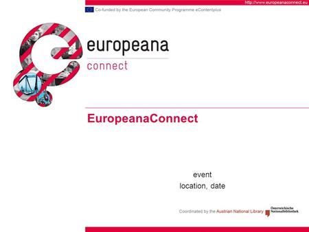 EuropeanaConnect event location, date. Contents of presentation Background: Europeana and related projects What is EuropeanaConnect Objectives Partners.