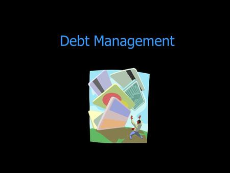 Debt Management. Budgeting 101 The first step is to know how much money is coming in so you know how much money you can spend.