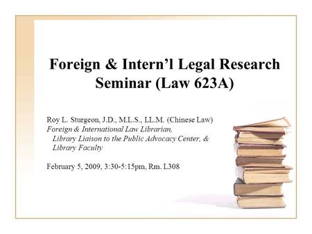 Foreign & Intern'l Legal Research Seminar (Law 623A) Roy L. Sturgeon, J.D., M.L.S., LL.M. (Chinese Law) Foreign & International Law Librarian, Library.