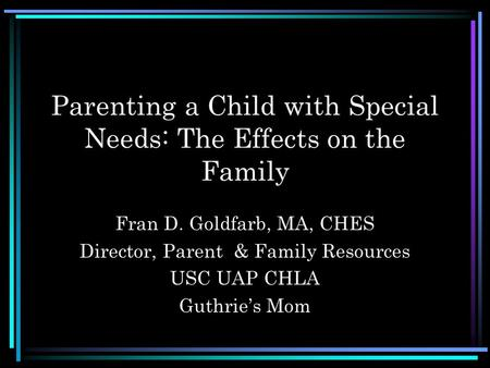 Parenting a Child with Special Needs: The Effects on the Family Fran D. Goldfarb, MA, CHES Director, Parent & Family Resources USC UAP CHLA Guthrie's Mom.