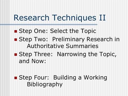 Research Techniques II Step One: Select the Topic Step Two: Preliminary Research in Authoritative Summaries Step Three: Narrowing the Topic, and Now: