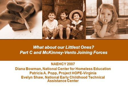 What about our Littlest Ones? Part C and McKinney-Vento Joining Forces NAEHCY 2007 Diana Bowman, National Center for Homeless Education Patricia A. Popp,