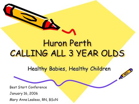 Huron Perth CALLING ALL 3 YEAR OLDS Healthy Babies, Healthy Children Best Start Conference January 16, 2006 Mary Anne Lealess, RN, BScN.