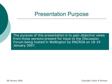 08 January 2006Copyright, Victor R Johnson Presentation Purpose The purpose of this presentation is to gain objective views from those persons present.