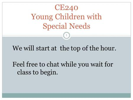 CE240 Young Children with Special Needs 1 We will start at the top of the hour. Feel free to chat while you wait for class to begin.