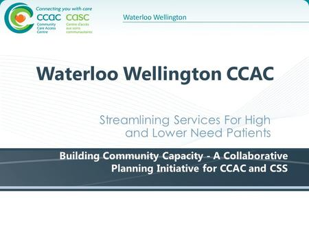 Waterloo Wellington CCAC Streamlining Services For High and Lower Need Patients Building Community Capacity - A Collaborative Planning Initiative for CCAC.