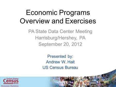 Economic Programs Overview and Exercises PA State Data Center Meeting Harrisburg/Hershey, PA September 20, 2012 Presented by: Andrew W. Hait US Census.