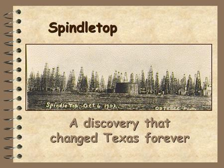 Spindletop A discovery that changed Texas forever.