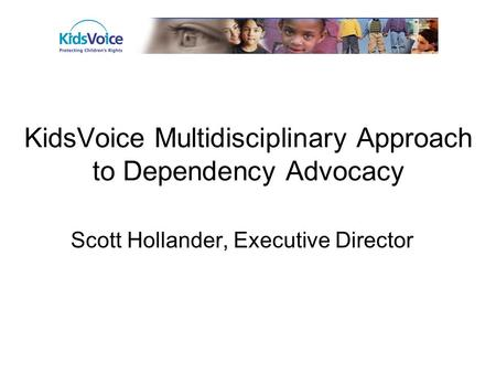 KidsVoice Multidisciplinary Approach to Dependency Advocacy Scott Hollander, Executive Director.