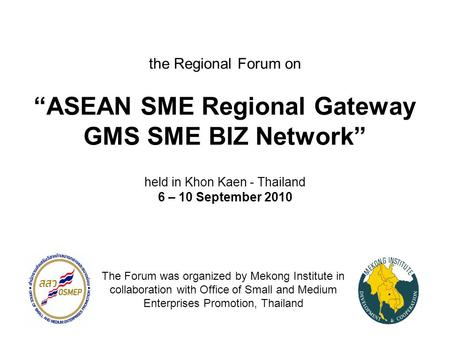 "The Regional Forum on ""ASEAN SME Regional Gateway GMS SME BIZ Network"" held in Khon Kaen - Thailand 6 – 10 September 2010 The Forum was organized by Mekong."