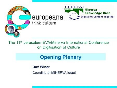 Opening Plenary Dov Winer Coordinator MINERVA Israel The 11 th Jerusalem EVA/Minerva International Conference on Digitisation of Culture.