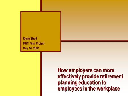 Krista Streff MBC Final Project May 14, 2007 Krista Streff MBC Final Project May 14, 2007 How employers can more effectively provide retirement planning.