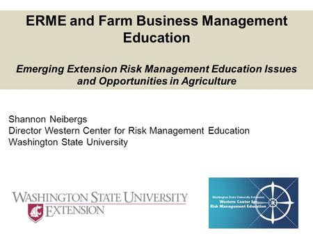 Shannon Neibergs Director Western Center for Risk Management Education Washington State University ERME and Farm Business Management Education Emerging.