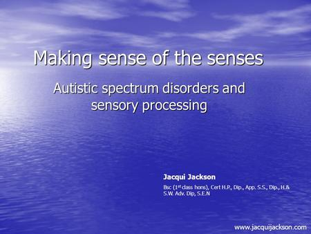 Making sense of the senses Autistic spectrum disorders and sensory processing Jacqui Jackson Bsc (1 st class hons), Cert H.P., Dip., App. S.S., Dip., H.&