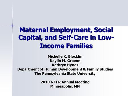 Maternal Employment, Social Capital, and Self-Care in Low- Income Families Michelle K. Blocklin Kaylin M. Greene Kathryn Hynes Department of Human Development.