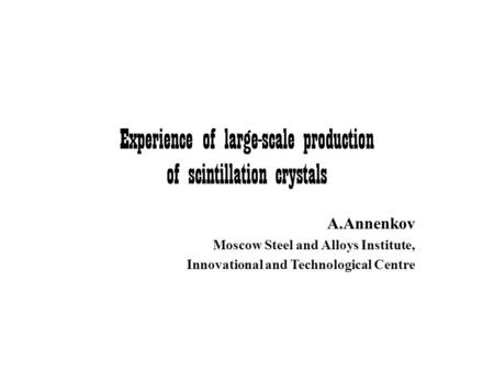 Experience of large-scale production of scintillation crystals A.Annenkov Moscow Steel and Alloys Institute, Innovational and Technological Centre.