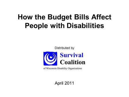 How the Budget Bills Affect People with Disabilities April 2011 Distributed by.