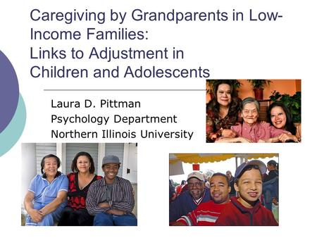 Caregiving by Grandparents in Low- Income Families: Links to Adjustment in Children and Adolescents Laura D. Pittman Psychology Department Northern Illinois.