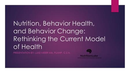 Nutrition, Behavior Health, and Behavior Change: Rethinking the Current Model of Health PRESENTATION BY: LUKE MEIER MA, PLMHP, C.S.N.