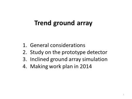 Trend ground array 1 1.General considerations 2.Study on the prototype detector 3.Inclined ground array simulation 4.Making work plan in 2014.