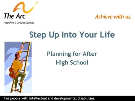 For people with intellectual and developmental disabilities. Step Up Into Your Life Planning for After High School.
