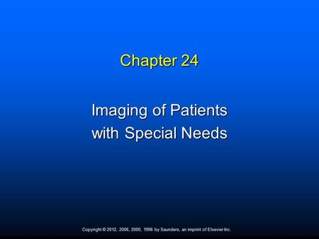 Copyright © 2012, 2006, 2000, 1996 by Saunders, an imprint of Elsevier Inc. Chapter 24 Imaging of Patients with Special Needs.